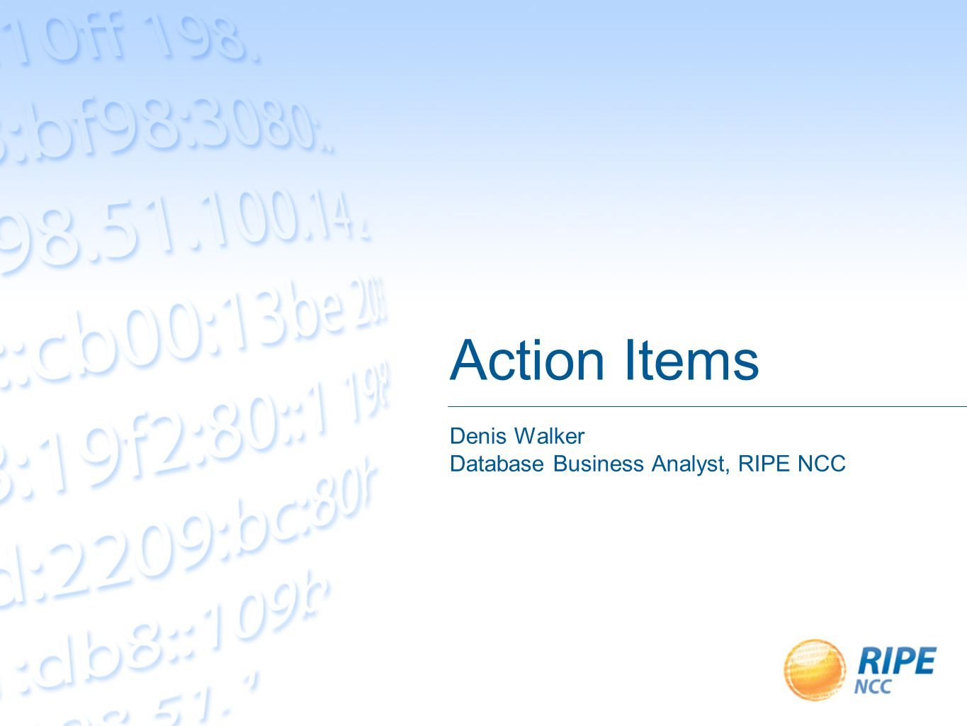 Action Items Denis Walker Database Business Analyst, RIPE NCC