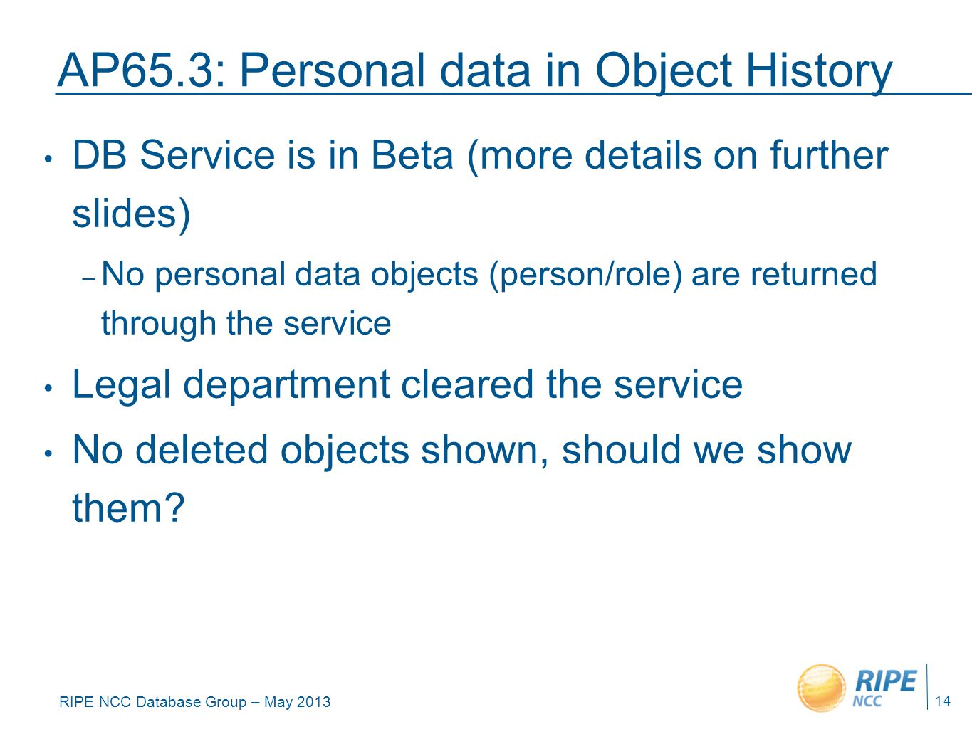 RIPE NCC Database Group – May 2013 AP65.3: Personal data in Object History DB Service is in Beta (more details on further slides) – No personal data objects (person/role) are returned through the service Legal department cleared the service No deleted objects shown, should we show them.
