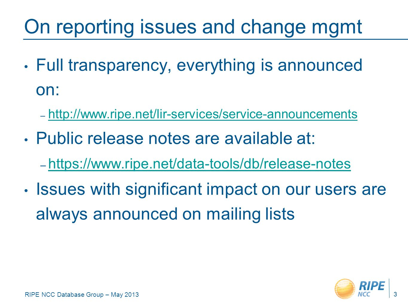 RIPE NCC Database Group – May 2013 On reporting issues and change mgmt Full transparency, everything is announced on: – http://www.ripe.net/lir-services/service-announcements http://www.ripe.net/lir-services/service-announcements Public release notes are available at: – https://www.ripe.net/data-tools/db/release-notes https://www.ripe.net/data-tools/db/release-notes Issues with significant impact on our users are always announced on mailing lists 3