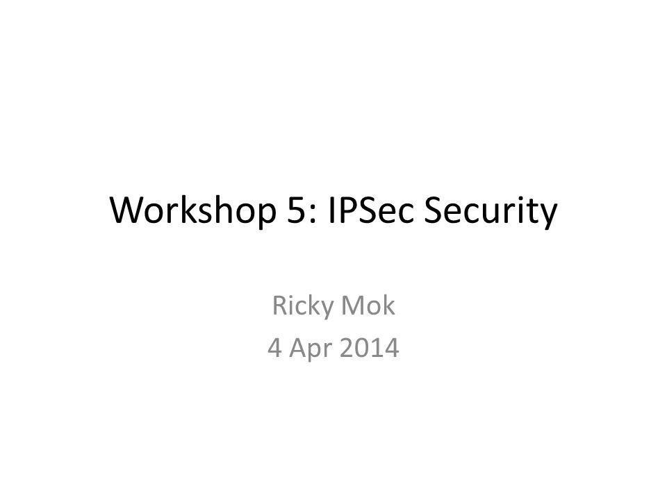 Workshop 5: IPSec Security Ricky Mok 4 Apr 2014