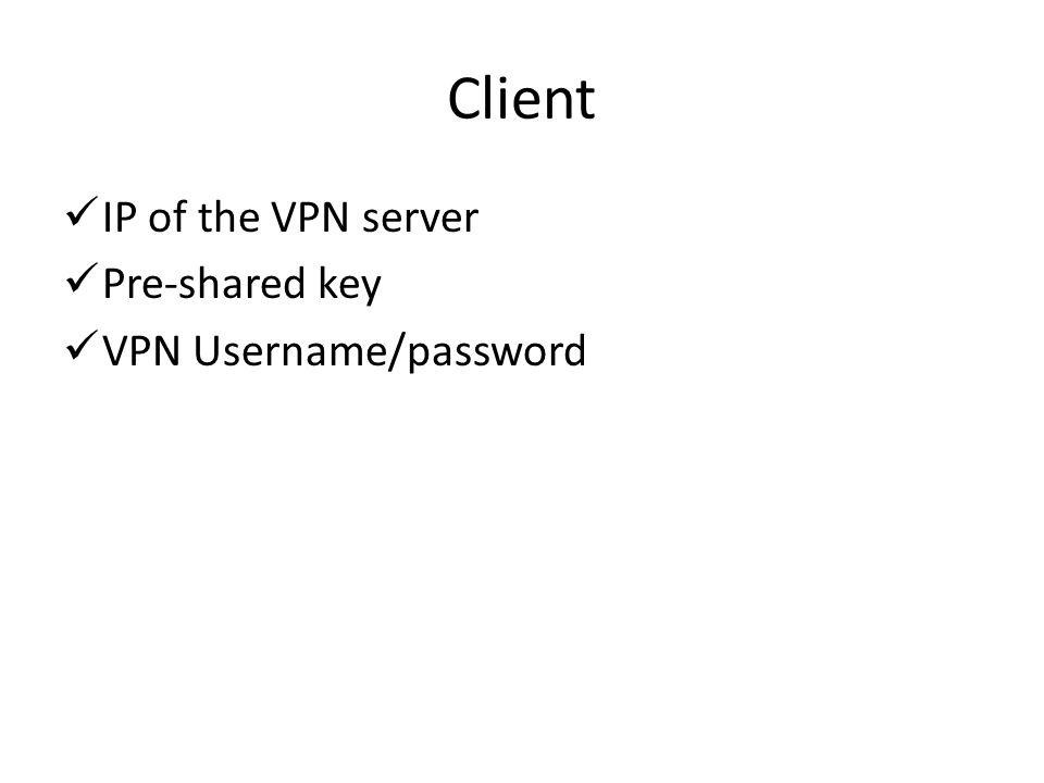 Client IP of the VPN server Pre-shared key VPN Username/password