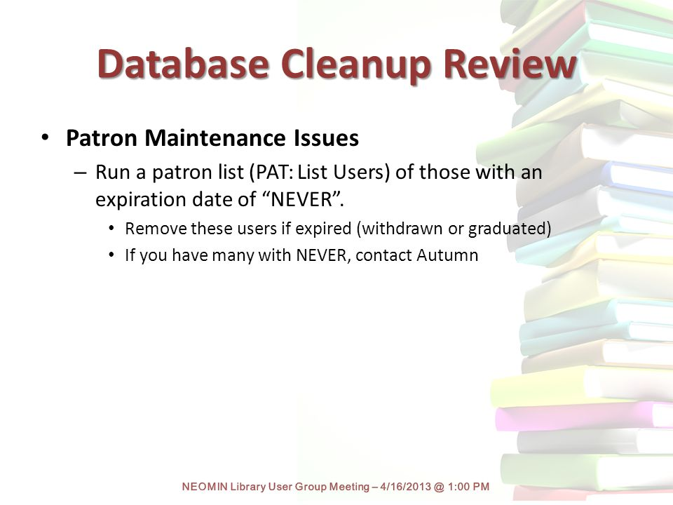 Database Cleanup Review Patron Maintenance Issues – Run a patron list (PAT: List Users) of those with an expiration date of NEVER .