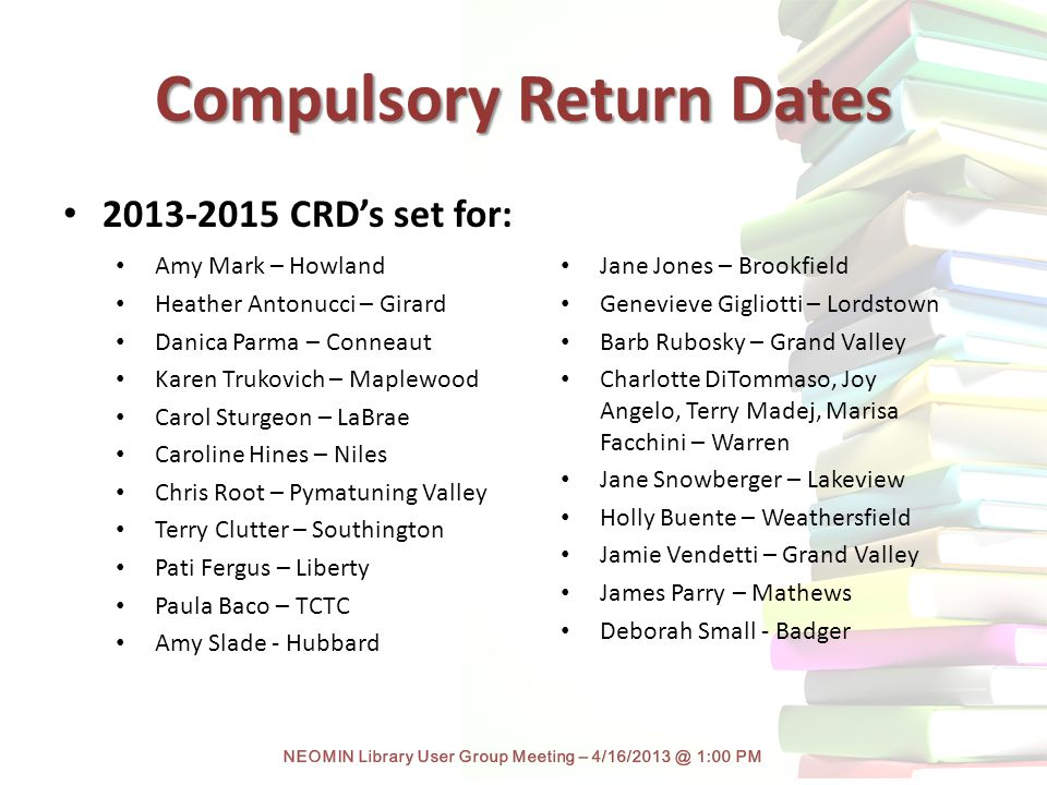 Compulsory Return Dates Amy Mark – Howland Heather Antonucci – Girard Danica Parma – Conneaut Karen Trukovich – Maplewood Carol Sturgeon – LaBrae Caroline Hines – Niles Chris Root – Pymatuning Valley Terry Clutter – Southington Pati Fergus – Liberty Paula Baco – TCTC Amy Slade - Hubbard Jane Jones – Brookfield Genevieve Gigliotti – Lordstown Barb Rubosky – Grand Valley Charlotte DiTommaso, Joy Angelo, Terry Madej, Marisa Facchini – Warren Jane Snowberger – Lakeview Holly Buente – Weathersfield Jamie Vendetti – Grand Valley James Parry – Mathews Deborah Small - Badger 2013-2015 CRD's set for: