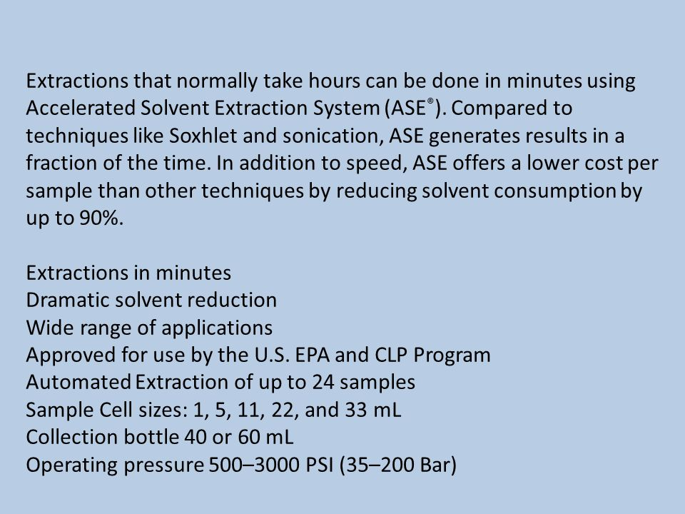 Extractions that normally take hours can be done in minutes using Accelerated Solvent Extraction System (ASE ® ).