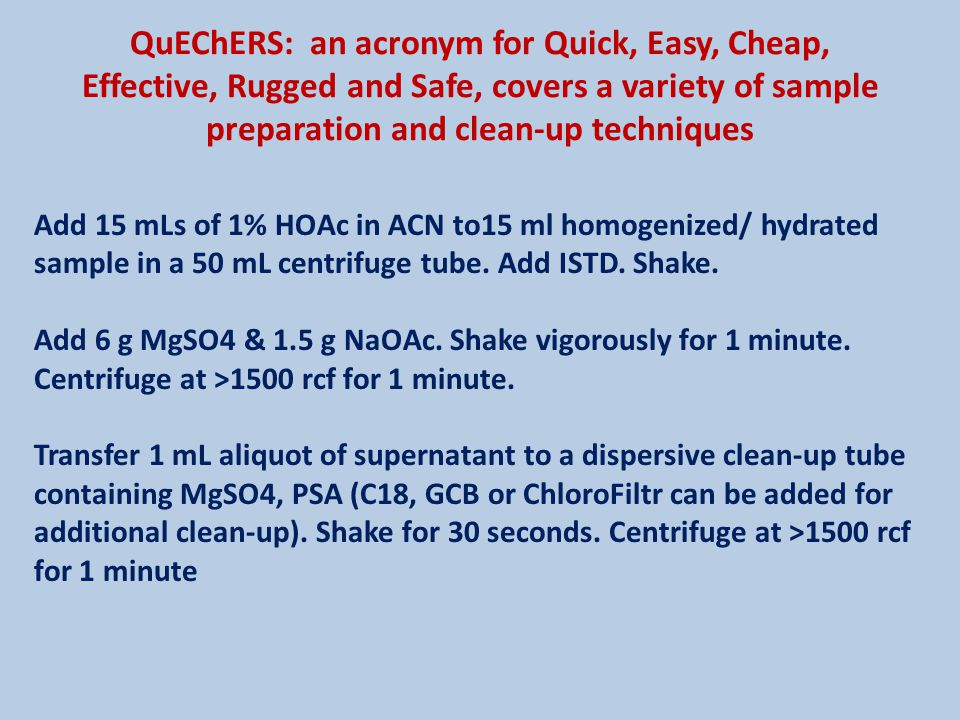QuEChERS: an acronym for Quick, Easy, Cheap, Effective, Rugged and Safe, covers a variety of sample preparation and clean-up techniques Add 15 mLs of 1% HOAc in ACN to15 ml homogenized/ hydrated sample in a 50 mL centrifuge tube.