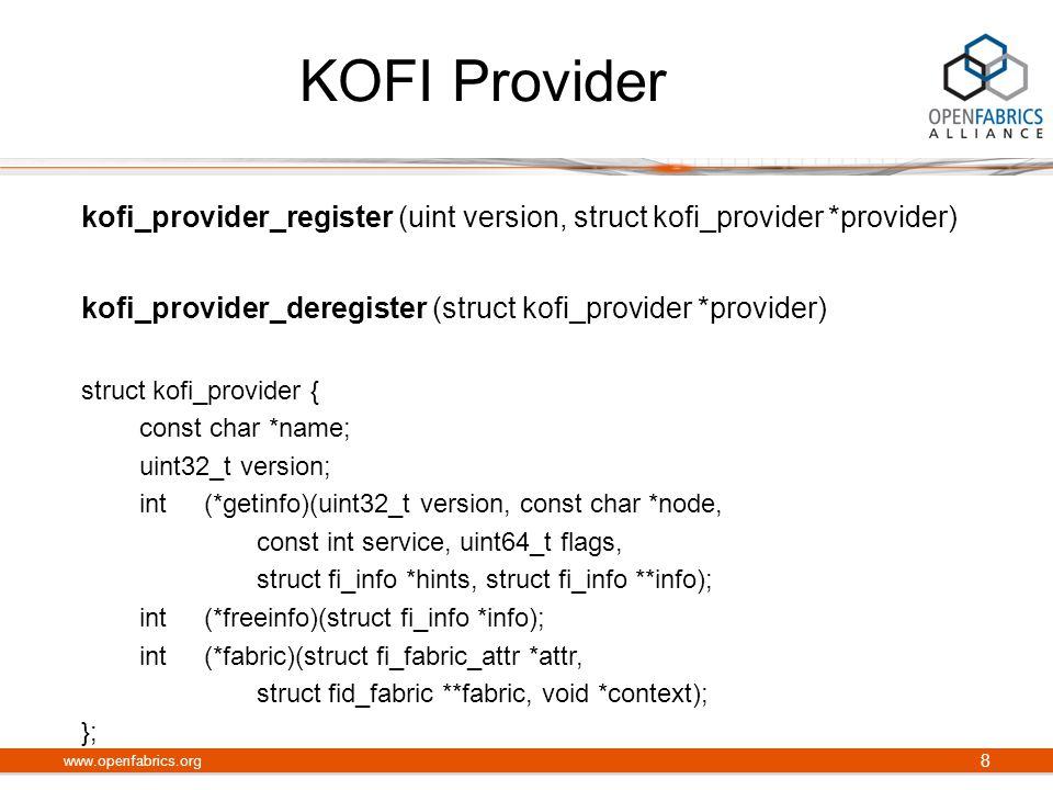 KOFI Provider kofi_provider_register (uint version, struct kofi_provider *provider) kofi_provider_deregister (struct kofi_provider *provider) struct kofi_provider { const char *name; uint32_t version; int (*getinfo)(uint32_t version, const char *node, const int service, uint64_t flags, struct fi_info *hints, struct fi_info **info); int (*freeinfo)(struct fi_info *info); int (*fabric)(struct fi_fabric_attr *attr, struct fid_fabric **fabric, void *context); }; www.openfabrics.org 8