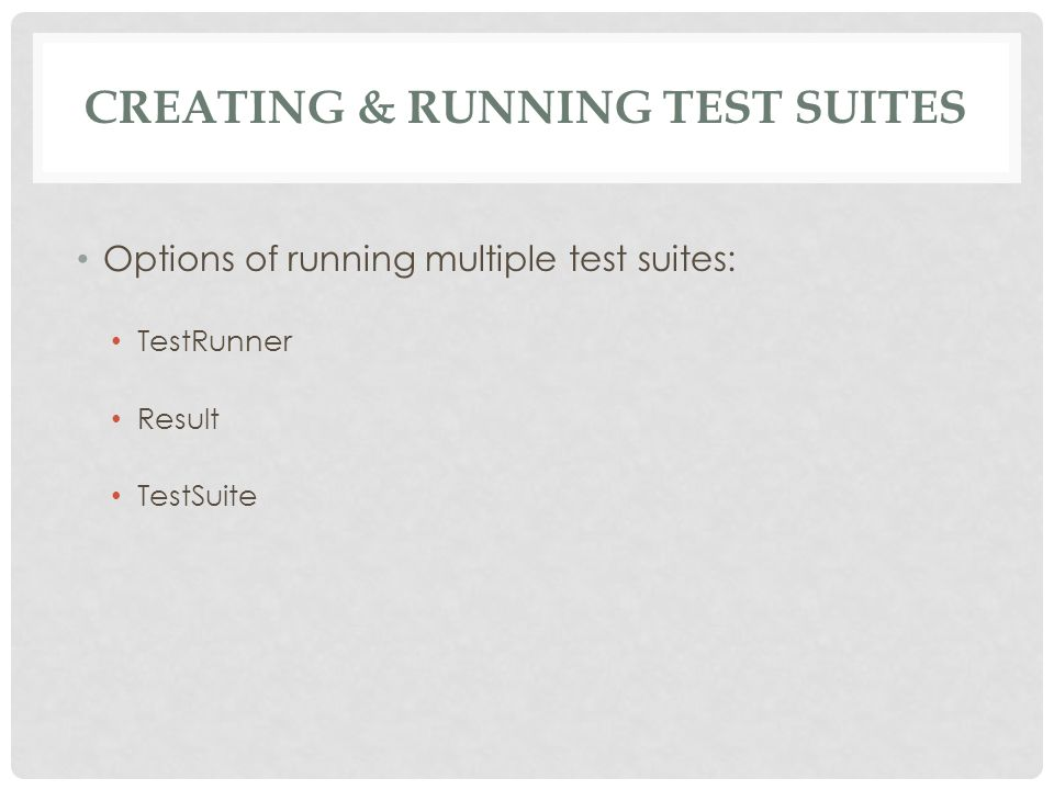 CREATING & RUNNING TEST SUITES Options of running multiple test suites: TestRunner Result TestSuite