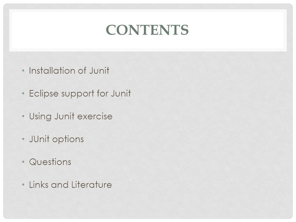CONTENTS Installation of Junit Eclipse support for Junit Using Junit exercise JUnit options Questions Links and Literature