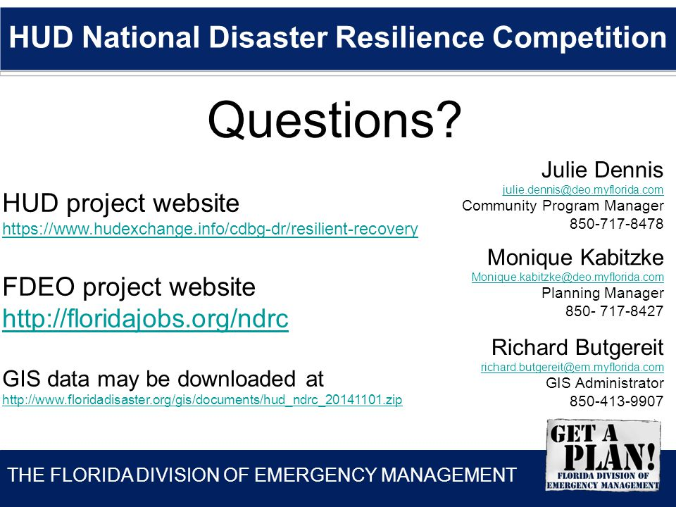 THE FLORIDA DIVISION OF EMERGENCY MANAGEMENT HUD National Disaster Resilience Competition HUD project website https://www.hudexchange.info/cdbg-dr/resilient-recovery FDEO project website http://floridajobs.org/ndrc GIS data may be downloaded at http://www.floridadisaster.org/gis/documents/hud_ndrc_20141101.zip Richard Butgereit richard.butgereit@em.myflorida.com GIS Administrator 850-413-9907 Julie Dennis julie.dennis@deo.myflorida.com Community Program Manager 850-717-8478 Monique Kabitzke Monique.kabitzke@deo.myflorida.com Planning Manager 850- 717-8427 Questions