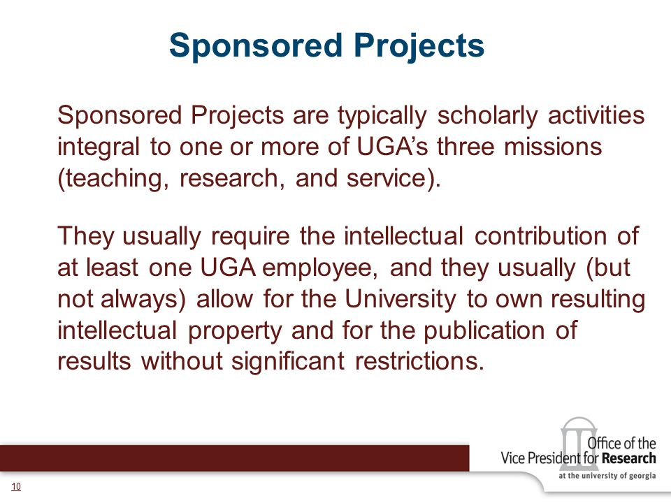 10 Sponsored Projects Sponsored Projects are typically scholarly activities integral to one or more of UGA's three missions (teaching, research, and s