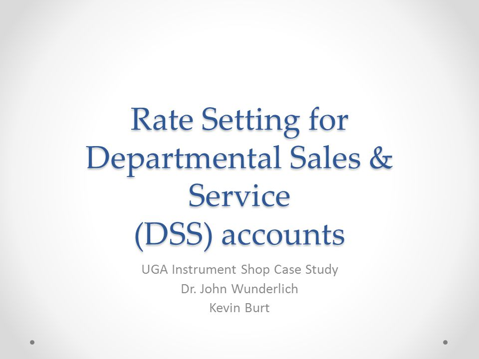 Rate Setting for Departmental Sales & Service (DSS) accounts UGA Instrument Shop Case Study Dr. John Wunderlich Kevin Burt