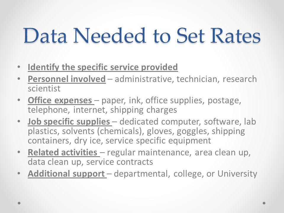 Data Needed to Set Rates Identify the specific service provided Personnel involved – administrative, technician, research scientist Office expenses –
