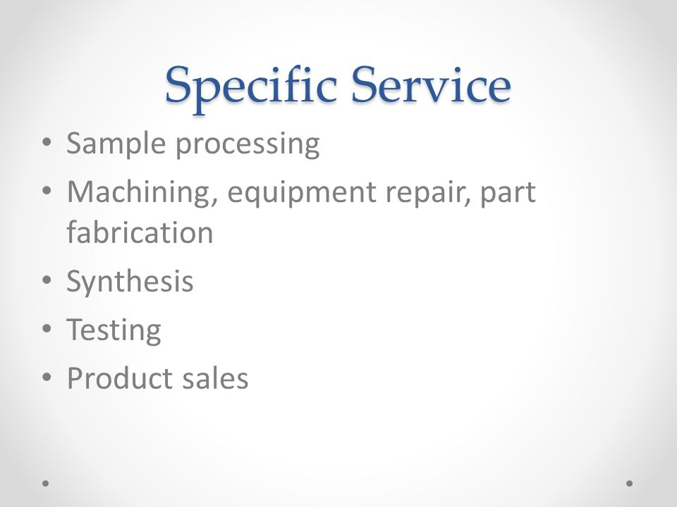 Specific Service Sample processing Machining, equipment repair, part fabrication Synthesis Testing Product sales