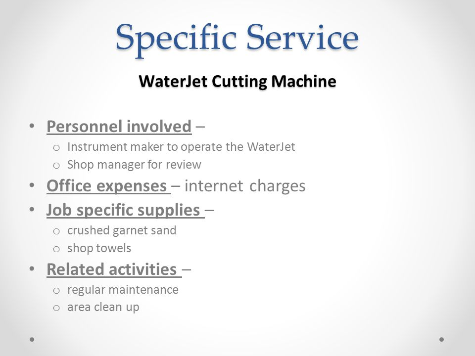 Specific Service WaterJet Cutting Machine Personnel involved – o Instrument maker to operate the WaterJet o Shop manager for review Office expenses –