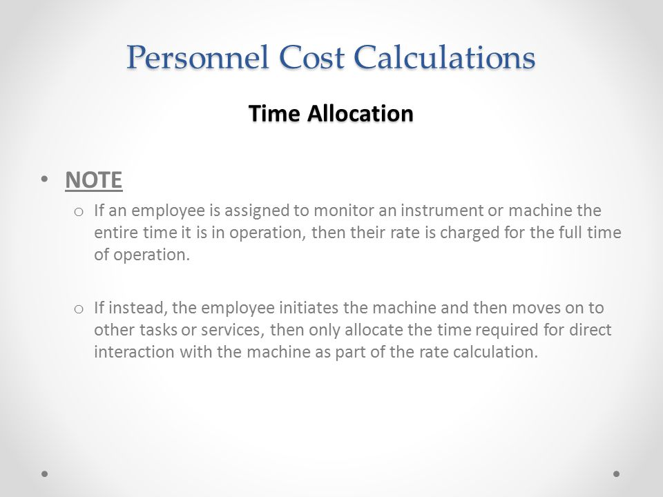 Personnel Cost Calculations Time Allocation NOTE o If an employee is assigned to monitor an instrument or machine the entire time it is in operation,