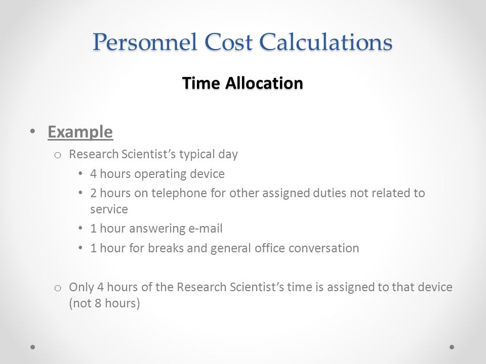 Personnel Cost Calculations Time Allocation Example o Research Scientist's typical day 4 hours operating device 2 hours on telephone for other assigne