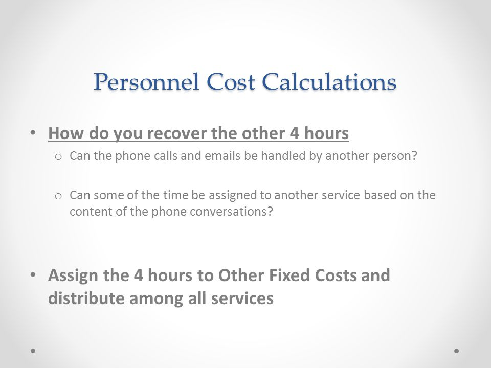 Personnel Cost Calculations How do you recover the other 4 hours o Can the phone calls and emails be handled by another person? o Can some of the time