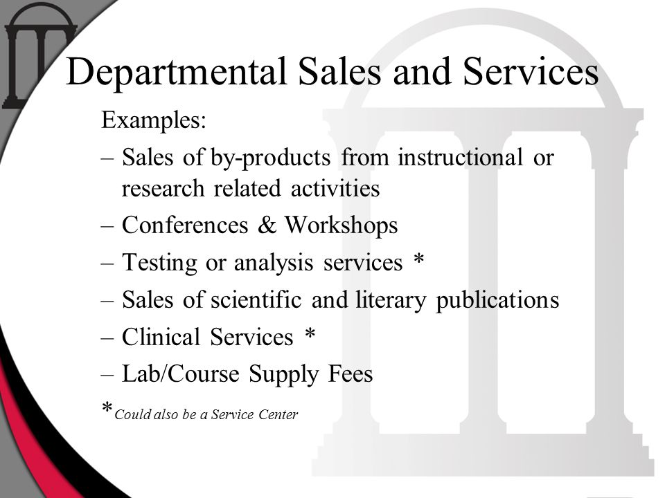Departmental Sales and Services Examples: –Sales of by-products from instructional or research related activities –Conferences & Workshops –Testing or