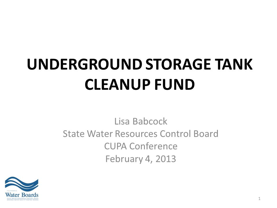 UNDERGROUND STORAGE TANK CLEANUP FUND Lisa Babcock State Water Resources Control Board CUPA Conference February 4, 2013 1