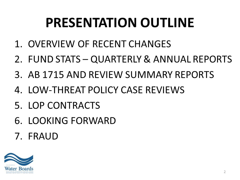 PRESENTATION OUTLINE 1.OVERVIEW OF RECENT CHANGES 2.FUND STATS – QUARTERLY & ANNUAL REPORTS 3.AB 1715 AND REVIEW SUMMARY REPORTS 4.LOW-THREAT POLICY C
