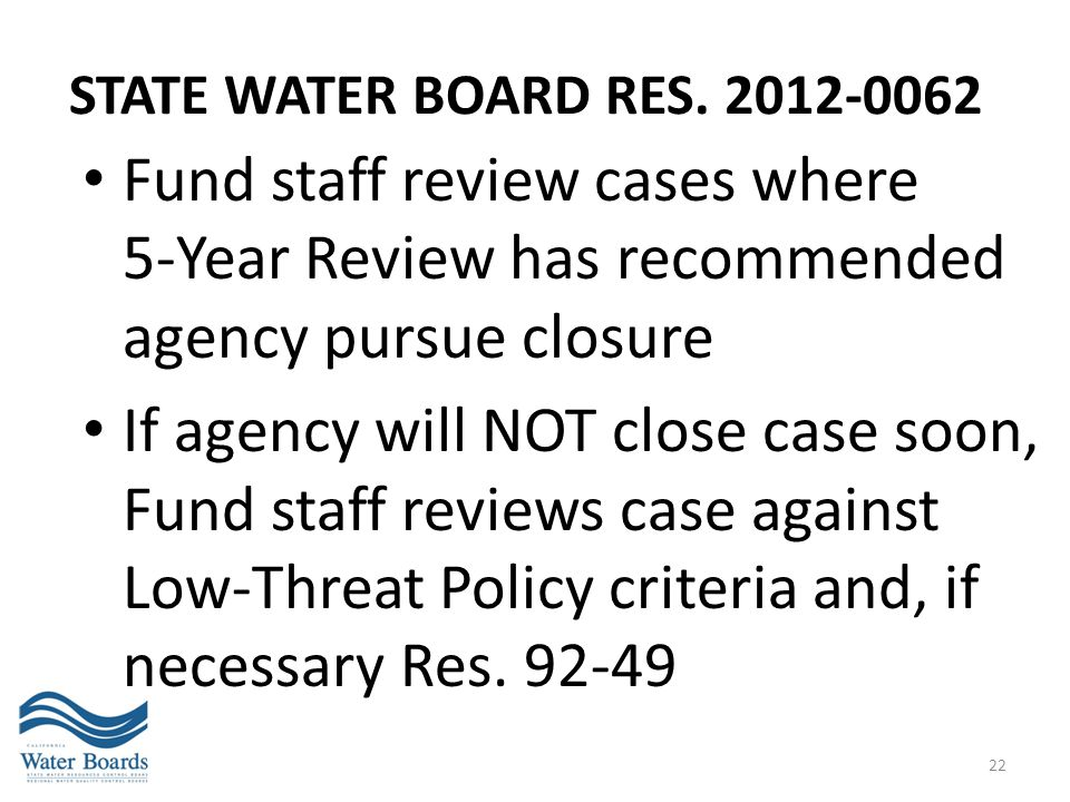 STATE WATER BOARD RES. 2012-0062 Fund staff review cases where 5-Year Review has recommended agency pursue closure If agency will NOT close case soon,