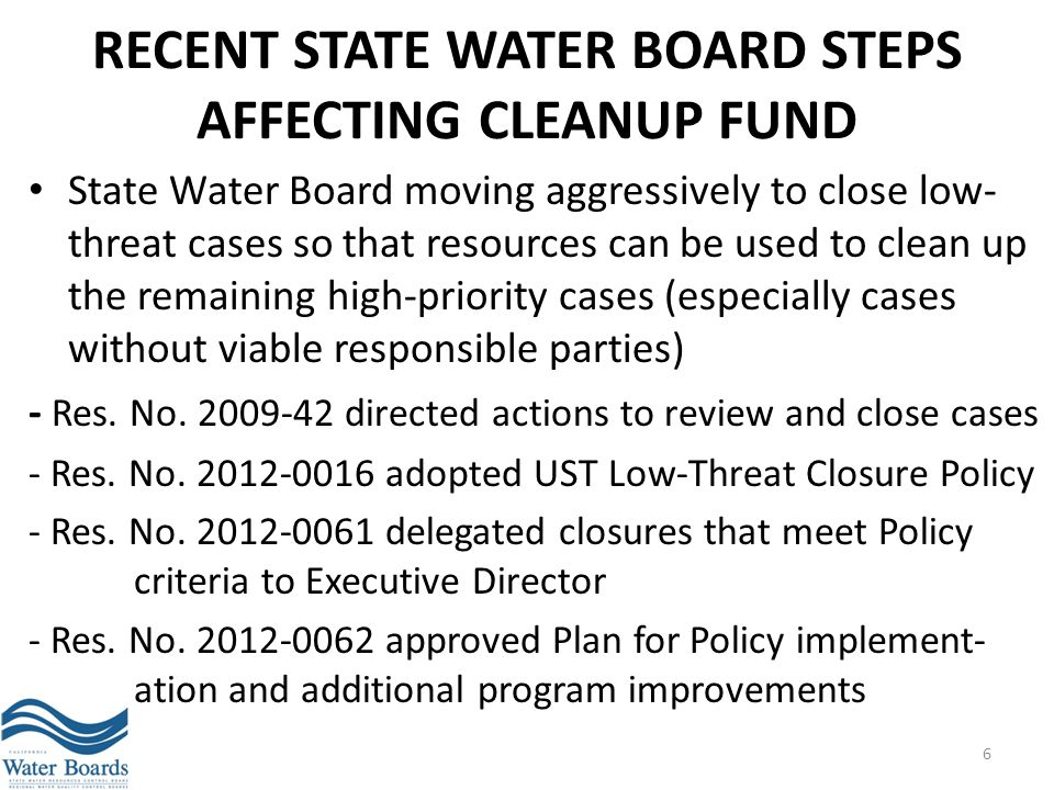 RECENT STATE WATER BOARD STEPS AFFECTING CLEANUP FUND State Water Board moving aggressively to close low- threat cases so that resources can be used t
