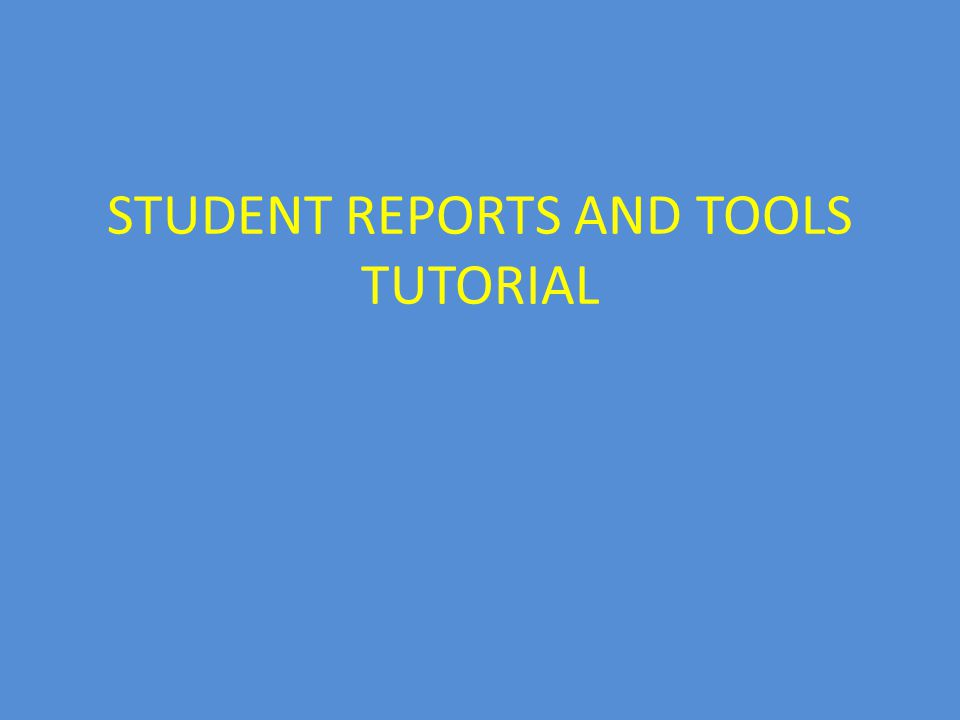 STUDENT REPORTS AND TOOLS TUTORIAL