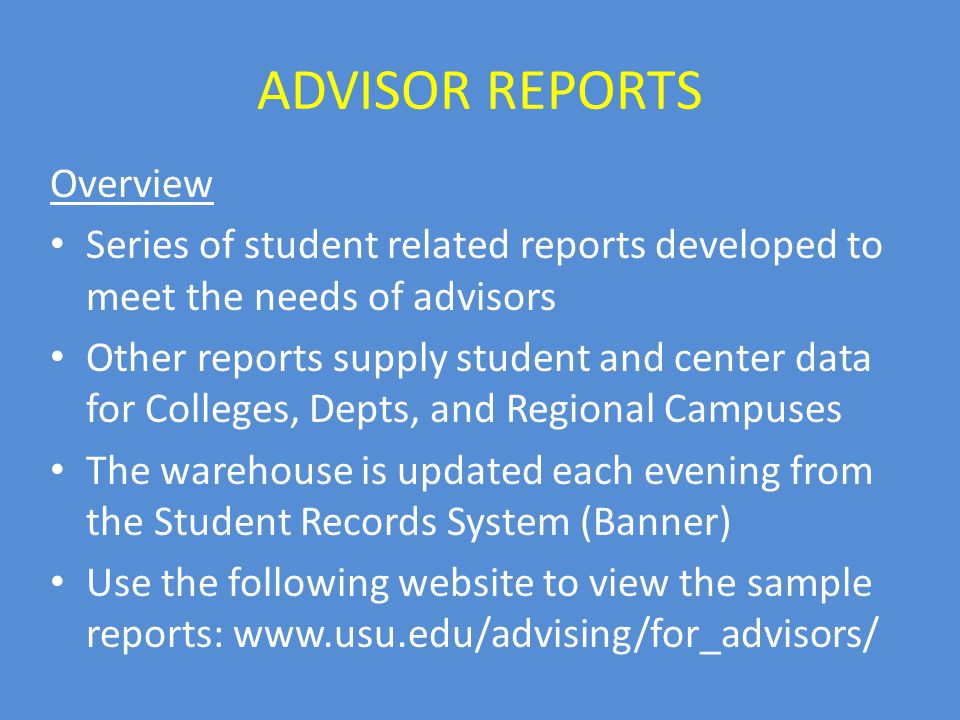ADVISOR REPORTS Overview Series of student related reports developed to meet the needs of advisors Other reports supply student and center data for Colleges, Depts, and Regional Campuses The warehouse is updated each evening from the Student Records System (Banner) Use the following website to view the sample reports: www.usu.edu/advising/for_advisors/