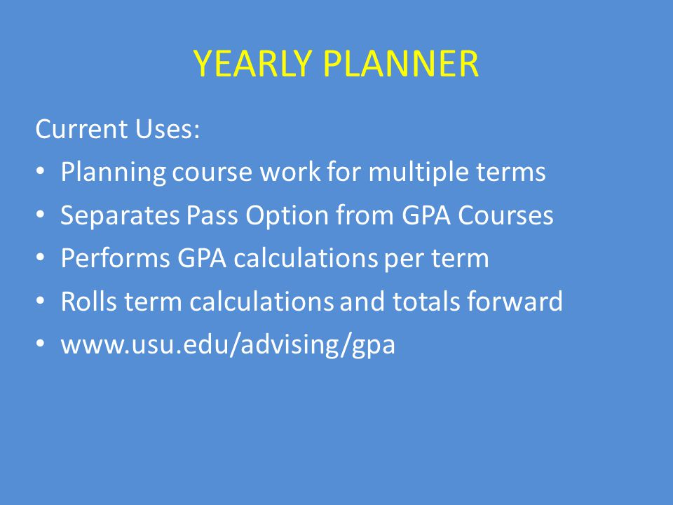YEARLY PLANNER Current Uses: Planning course work for multiple terms Separates Pass Option from GPA Courses Performs GPA calculations per term Rolls term calculations and totals forward www.usu.edu/advising/gpa
