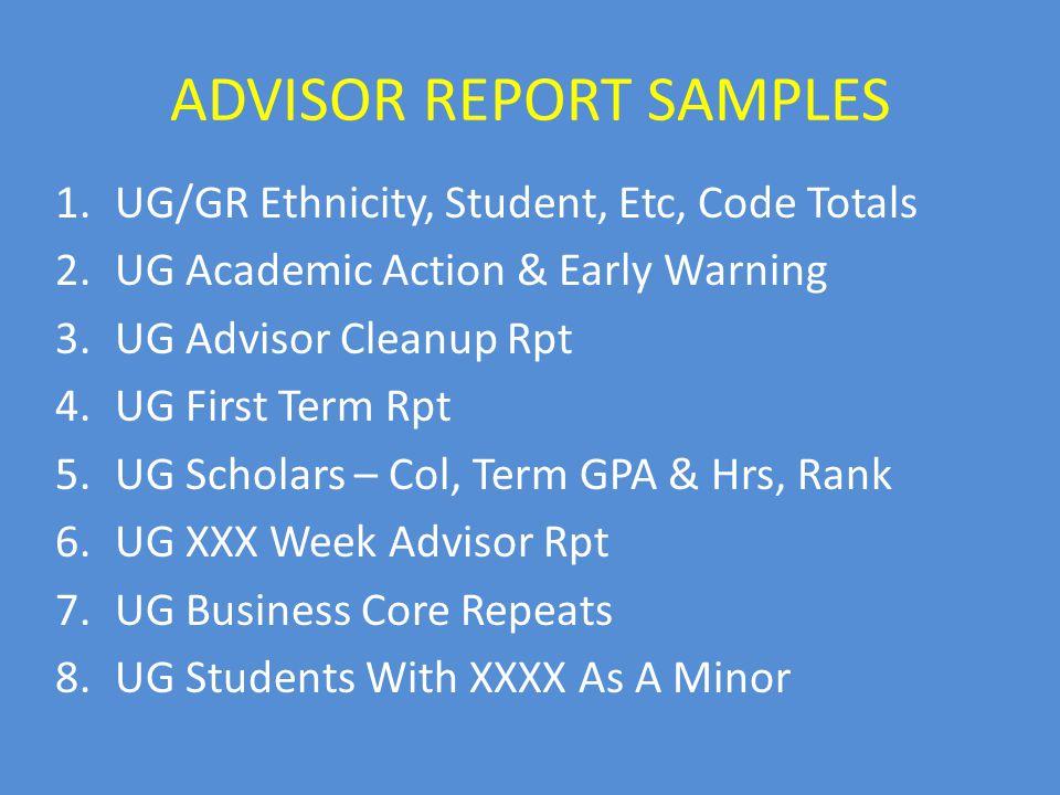 ADVISOR REPORT SAMPLES 1.UG/GR Ethnicity, Student, Etc, Code Totals 2.UG Academic Action & Early Warning 3.UG Advisor Cleanup Rpt 4.UG First Term Rpt 5.UG Scholars – Col, Term GPA & Hrs, Rank 6.UG XXX Week Advisor Rpt 7.UG Business Core Repeats 8.UG Students With XXXX As A Minor