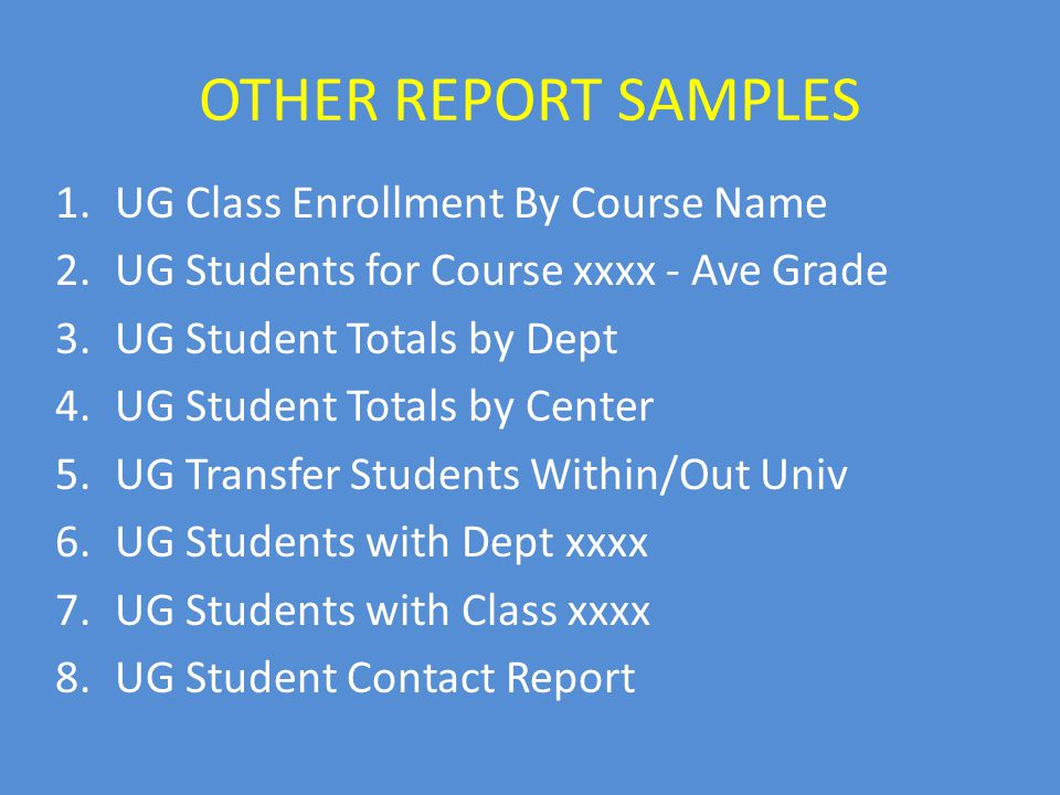 OTHER REPORT SAMPLES 1.UG Class Enrollment By Course Name 2.UG Students for Course xxxx - Ave Grade 3.UG Student Totals by Dept 4.UG Student Totals by Center 5.UG Transfer Students Within/Out Univ 6.UG Students with Dept xxxx 7.UG Students with Class xxxx 8.UG Student Contact Report