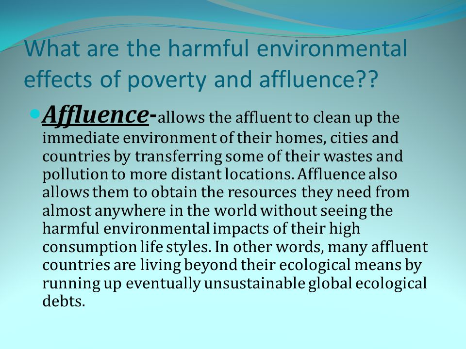 What are the harmful environmental effects of poverty and affluence?? Affluence- allows the affluent to clean up the immediate environment of their ho
