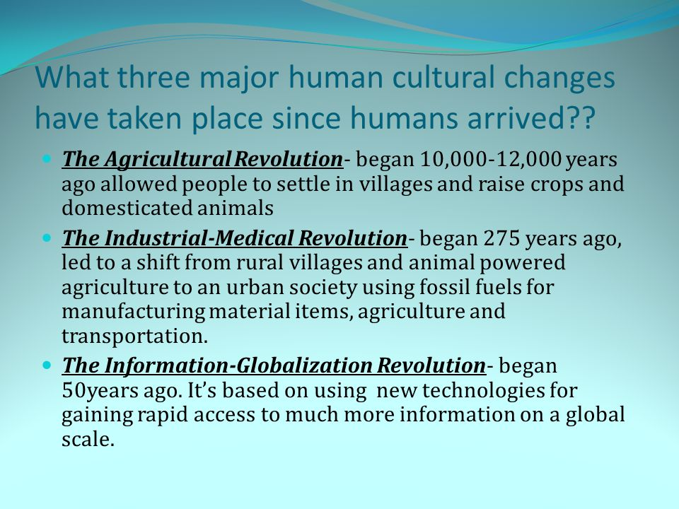 What three major human cultural changes have taken place since humans arrived?? The Agricultural Revolution- began 10,000-12,000 years ago allowed peo