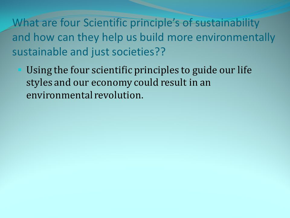 What are four Scientific principle's of sustainability and how can they help us build more environmentally sustainable and just societies??  Using th