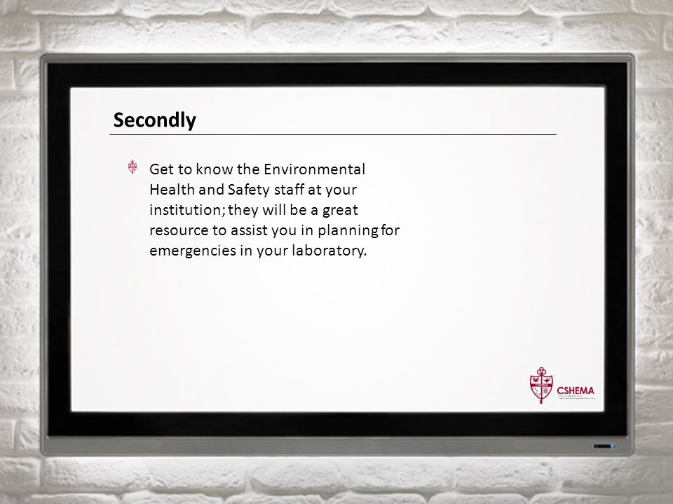 Secondly Get to know the Environmental Health and Safety staff at your institution; they will be a great resource to assist you in planning for emergencies in your laboratory.