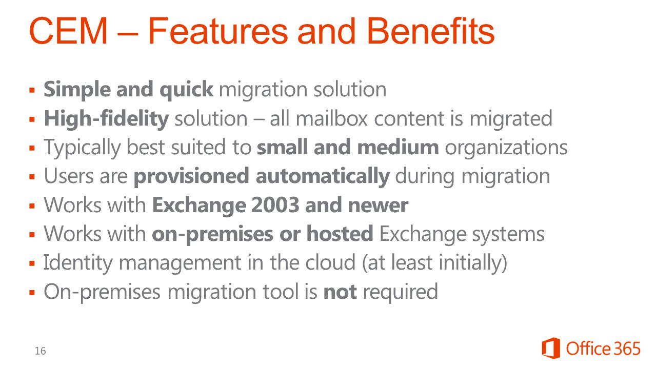  Simple and quick migration solution  High-fidelity solution – all mailbox content is migrated  Typically best suited to small and medium organizations  Users are provisioned automatically during migration  Works with Exchange 2003 and newer  Works with on-premises or hosted Exchange systems  Identity management in the cloud (at least initially)  On-premises migration tool is not required