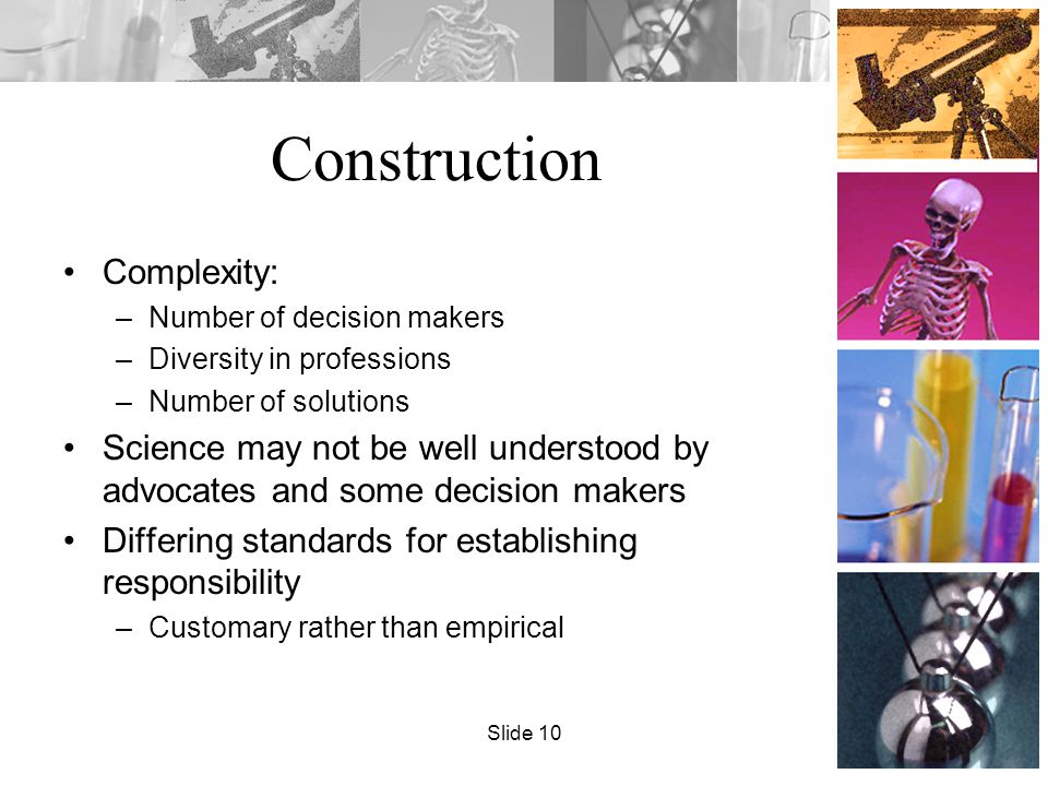 Construction Complexity: –Number of decision makers –Diversity in professions –Number of solutions Science may not be well understood by advocates and some decision makers Differing standards for establishing responsibility –Customary rather than empirical Slide 10
