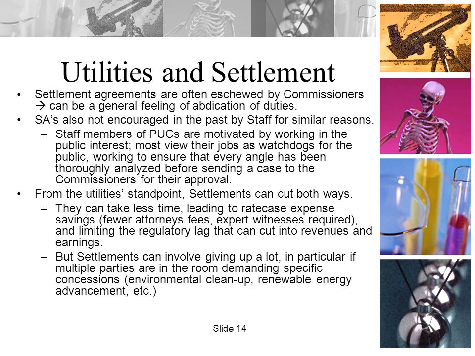Utilities and Settlement Settlement agreements are often eschewed by Commissioners  can be a general feeling of abdication of duties. SA's also not e