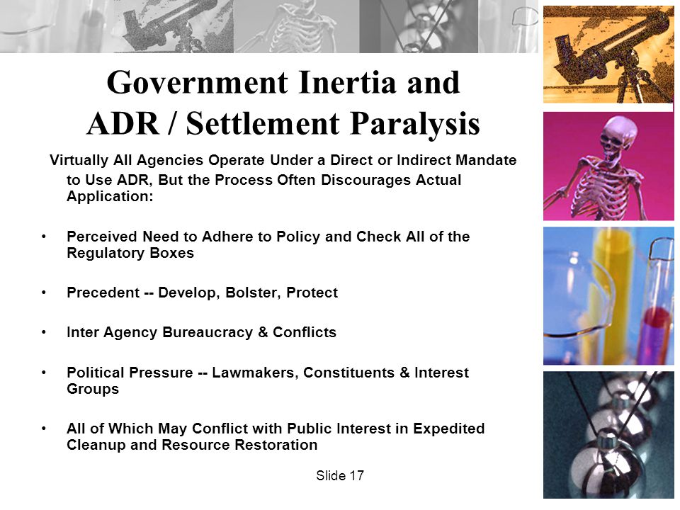 Government Inertia and ADR / Settlement Paralysis Virtually All Agencies Operate Under a Direct or Indirect Mandate to Use ADR, But the Process Often Discourages Actual Application: Perceived Need to Adhere to Policy and Check All of the Regulatory Boxes Precedent -- Develop, Bolster, Protect Inter Agency Bureaucracy & Conflicts Political Pressure -- Lawmakers, Constituents & Interest Groups All of Which May Conflict with Public Interest in Expedited Cleanup and Resource Restoration Slide 17