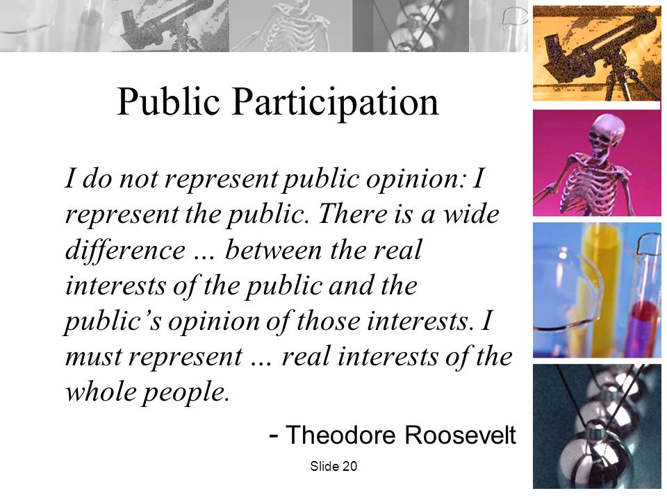 Public Participation I do not represent public opinion: I represent the public. There is a wide difference … between the real interests of the public