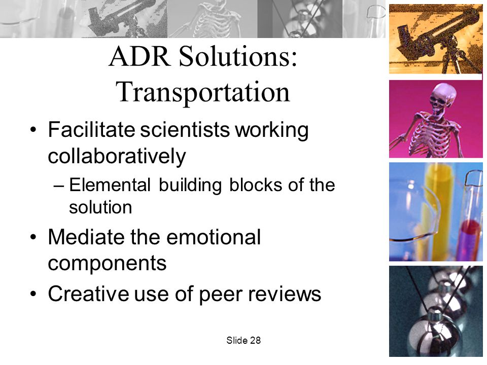 ADR Solutions: Transportation Facilitate scientists working collaboratively –Elemental building blocks of the solution Mediate the emotional components Creative use of peer reviews Slide 28