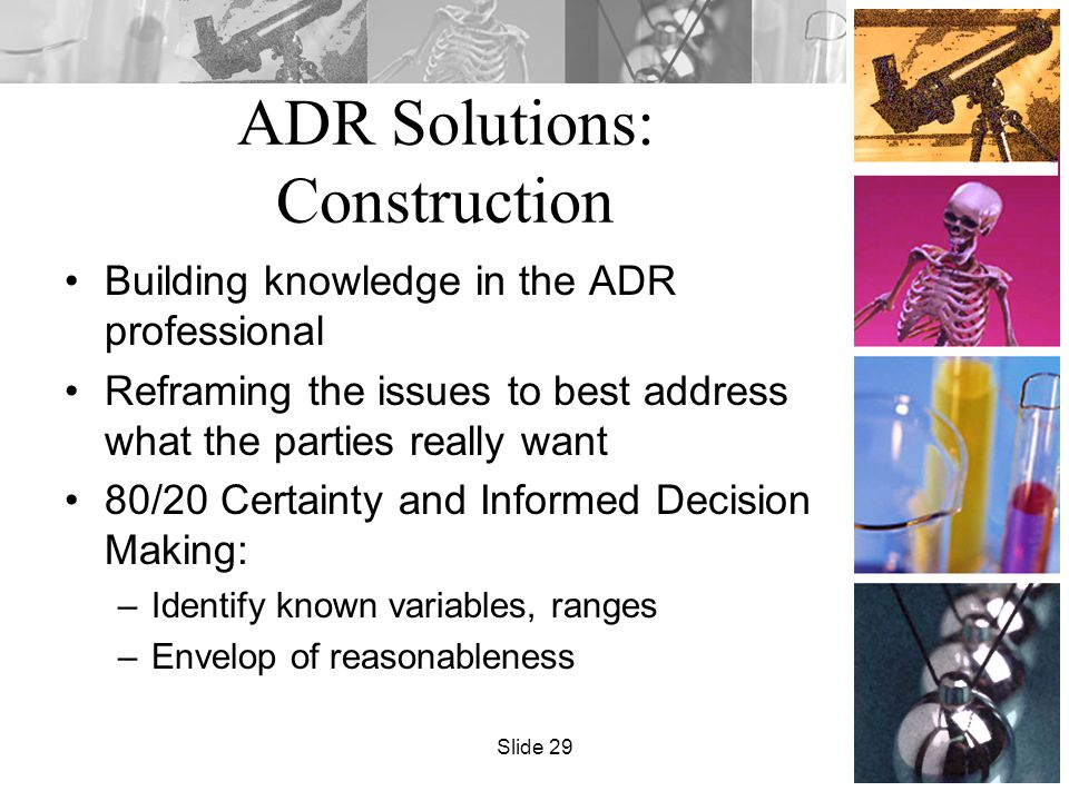 ADR Solutions: Construction Building knowledge in the ADR professional Reframing the issues to best address what the parties really want 80/20 Certainty and Informed Decision Making: –Identify known variables, ranges –Envelop of reasonableness Slide 29