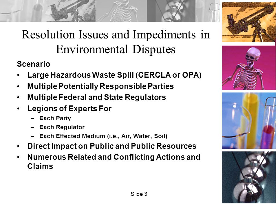Resolution Issues and Impediments in Environmental Disputes Scenario Large Hazardous Waste Spill (CERCLA or OPA) Multiple Potentially Responsible Parties Multiple Federal and State Regulators Legions of Experts For –Each Party –Each Regulator –Each Effected Medium (i.e., Air, Water, Soil) Direct Impact on Public and Public Resources Numerous Related and Conflicting Actions and Claims Slide 3