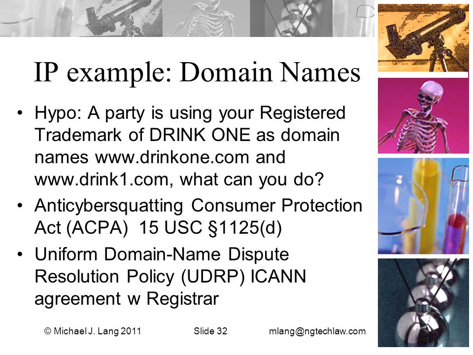 IP example: Domain Names Hypo: A party is using your Registered Trademark of DRINK ONE as domain names www.drinkone.com and www.drink1.com, what can you do.