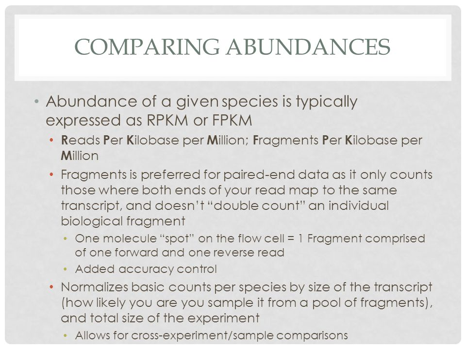 COMPARING ABUNDANCES Abundance of a given species is typically expressed as RPKM or FPKM R eads P er K ilobase per M illion; F ragments P er K ilobase