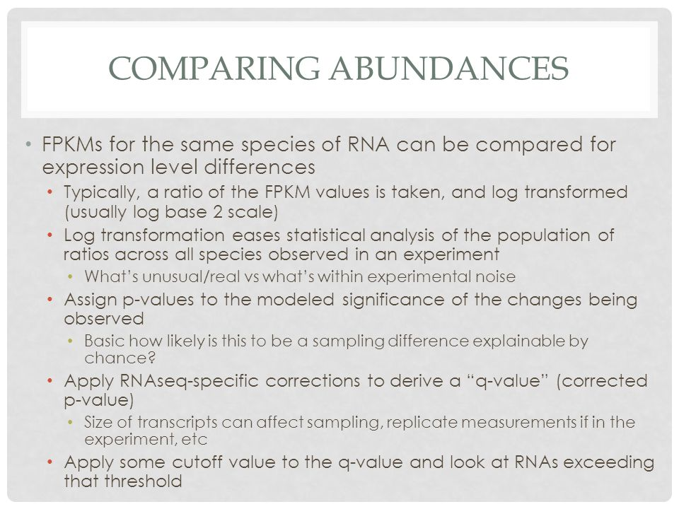 COMPARING ABUNDANCES FPKMs for the same species of RNA can be compared for expression level differences Typically, a ratio of the FPKM values is taken