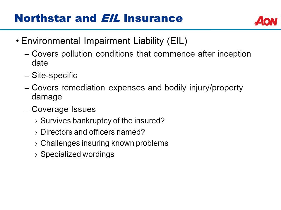 Northstar and EIL Insurance Environmental Impairment Liability (EIL) –Covers pollution conditions that commence after inception date –Site-specific –Covers remediation expenses and bodily injury/property damage –Coverage Issues ›Survives bankruptcy of the insured.