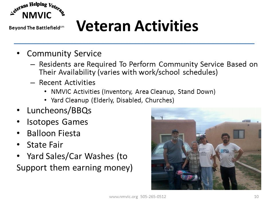 NMVIC Beyond The Battlefield sm Veteran Activities Community Service – Residents are Required To Perform Community Service Based on Their Availability (varies with work/school schedules) – Recent Activities NMVIC Activities (Inventory, Area Cleanup, Stand Down) Yard Cleanup (Elderly, Disabled, Churches) Luncheons/BBQs Isotopes Games Balloon Fiesta State Fair Yard Sales/Car Washes (to Support them earning money) www.nmvic.org 505-265-051210