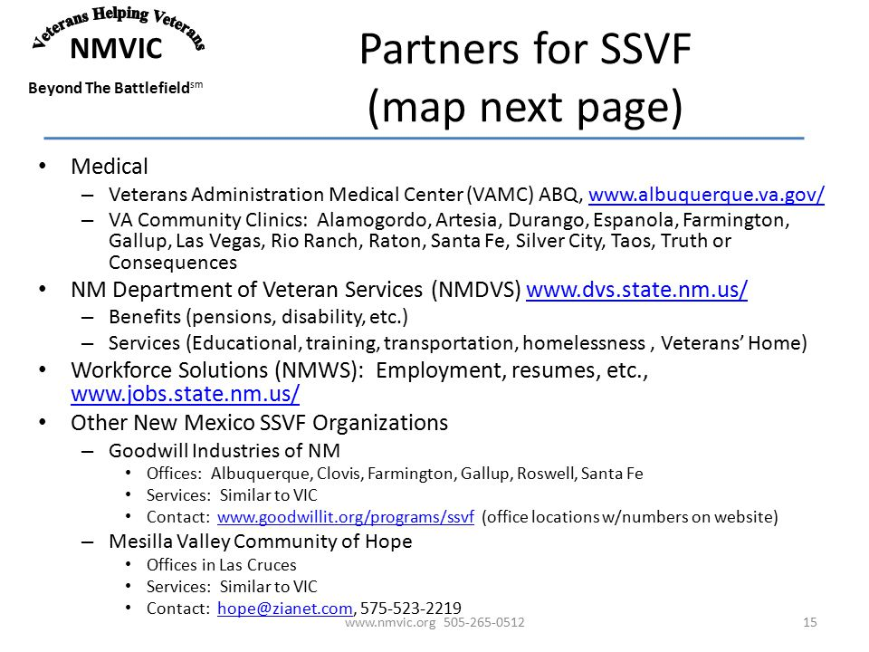 NMVIC Beyond The Battlefield sm Partners for SSVF (map next page) Medical – Veterans Administration Medical Center (VAMC) ABQ, www.albuquerque.va.gov/www.albuquerque.va.gov/ – VA Community Clinics: Alamogordo, Artesia, Durango, Espanola, Farmington, Gallup, Las Vegas, Rio Ranch, Raton, Santa Fe, Silver City, Taos, Truth or Consequences NM Department of Veteran Services (NMDVS) www.dvs.state.nm.us/www.dvs.state.nm.us/ – Benefits (pensions, disability, etc.) – Services (Educational, training, transportation, homelessness, Veterans' Home) Workforce Solutions (NMWS): Employment, resumes, etc., www.jobs.state.nm.us/ www.jobs.state.nm.us/ Other New Mexico SSVF Organizations – Goodwill Industries of NM Offices: Albuquerque, Clovis, Farmington, Gallup, Roswell, Santa Fe Services: Similar to VIC Contact: www.goodwillit.org/programs/ssvf (office locations w/numbers on website)www.goodwillit.org/programs/ssvf – Mesilla Valley Community of Hope Offices in Las Cruces Services: Similar to VIC Contact: hope@zianet.com, 575-523-2219hope@zianet.com www.nmvic.org 505-265-051215