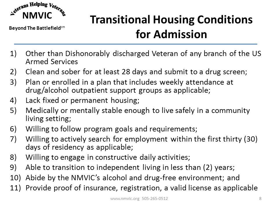 NMVIC Beyond The Battlefield sm Transitional Housing Conditions for Admission 1)Other than Dishonorably discharged Veteran of any branch of the US Armed Services 2)Clean and sober for at least 28 days and submit to a drug screen; 3)Plan or enrolled in a plan that includes weekly attendance at drug/alcohol outpatient support groups as applicable; 4)Lack fixed or permanent housing; 5)Medically or mentally stable enough to live safely in a community living setting; 6)Willing to follow program goals and requirements; 7)Willing to actively search for employment within the first thirty (30) days of residency as applicable; 8)Willing to engage in constructive daily activities; 9)Able to transition to independent living in less than (2) years; 10)Abide by the NMVIC's alcohol and drug-free environment; and 11)Provide proof of insurance, registration, a valid license as applicable www.nmvic.org 505-265-05128